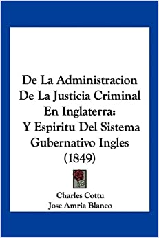 De La Administracion De La Justicia Criminal En Inglaterra: Y Espiritu Del Sistema Gubernativo