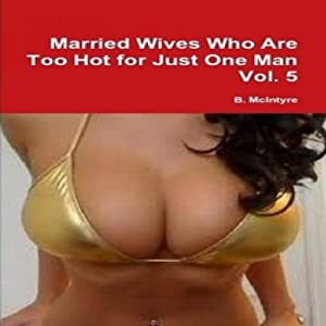 Married Wives Who Are too Hot for Just One Man, Vol. 5 | [B. McIntyre]