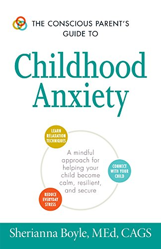 The Conscious Parent's Guide to Childhood Anxiety: A Mindful Approach for Helping Your Child Become Calm, Resilient, and Secure (The Conscious Parent's Guides)