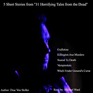 5 Short Stories from 31 Horrifying Tales from the Dead: Guillotine, Killington Axe Murders, Scared to Death, and More | [Drac Von Stoller]