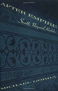 After Empire: Scott, Naipaul, Rushdie by Michael Gorra