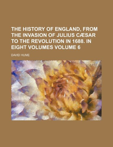 The history of England, from the invasion of Julius Cæsar to the Revolution in 1688. In eight volumes Volume 6