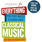 Classic FM: Everything You Ever Wanted To Know About Classical Music But Were Too Afraid To Ask