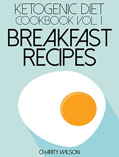Ketogenic Diet: Cookbook Vol. 1 Breakfast Recipes (Ketogenic Diet Recipes) by Charity Wilson