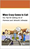 When Crazy Comes to Call: Fun Tips for Getting rid of Mormons and Jehovahs Witnesses