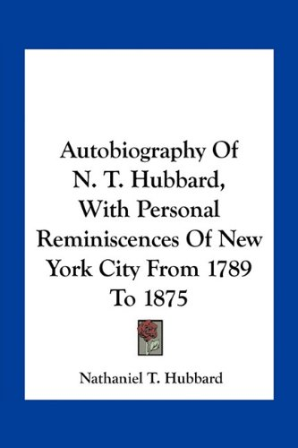 Autobiography of N. T. Hubbard, with Personal Reminiscences of New York City from 1789 to 1875