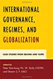 img - for International Governance, Regimes, and Globalization: Case Studies from Beijing and Taipei book / textbook / text book