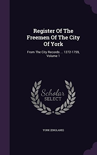 Register Of The Freemen Of The City Of York: From The City Records ... 1272-1759, Volume 1