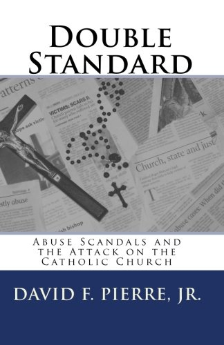 Double Standard: Abuse Scandals and the Attack on the Catholic Church: David F. Pierre Jr: 9781453730690: Amazon.com: Books