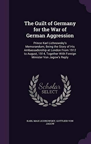 The Guilt of Germany for the War of German Aggression: Prince Karl Lichnowsky's Memorandum; Being the Story of His Ambassadorship at London From 1912 ... With Foreign Minister Von Jagow's Reply