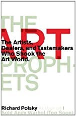 The Art Prophets: The Artists, Dealers, and Tastemakers Who Shook the Art World