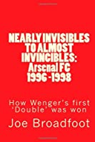 NEARLY INVISIBLES TO ALMOST INVINCIBLES: Arsenal FC 1996 -1998: How Wenger's first 'Double' was won