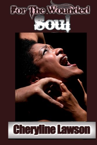 Book: For The Wounded Soul - The deep wounds tell the tale of these real, chilling and compelling short stories of individuals that experienced unusual ... rape, addiction and more by Cheryline Lawson