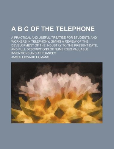 A B C of the telephone; a practical and useful treatise for students and workers in telephony, giving a review of the development of the industry to ... numerous valuable inventions and appliances