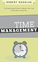 Getting Things Done: Time Management, 10 Simple Steps On How To Master Your Time And Be More Productive! (time Control, Timehack, Time Management Skills, Productivity, Save Time, Get Stuff Done)