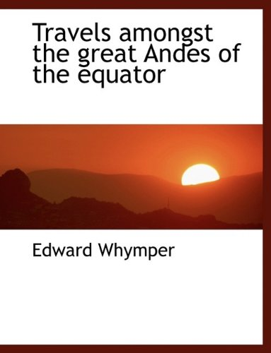 Travels amongst the great Andes of the equator