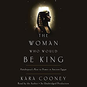 The Woman Who Would Be King: Hatshepsut's Rise to Power in Ancient Egypt Audiobook by Kara Cooney Narrated by Kara Cooney