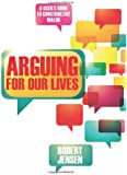 Arguing for Our Lives: A User's Guide to Constructive Dialog