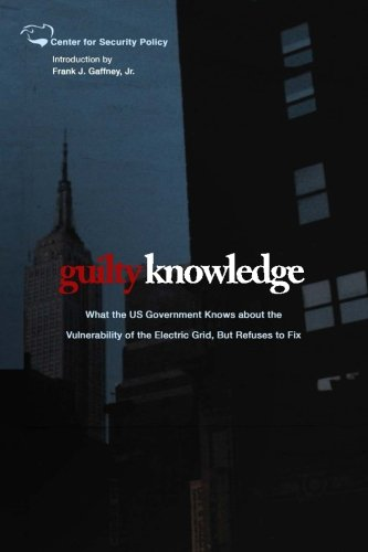 Guilty Knowledge: What the US Government Knows about the  Vulnerability of the Electric Grid, But Refuses to Fix (Center for Security Policy Archival Series) PDF