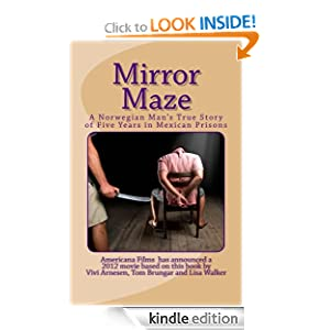Free Kindle Book: Mirror Maze - A Norwegian Man's True Story of Five Years in Mexican Prisons, by Lisa Walker, Vivi Arnesen, Tom Brungar. Publisher: CreateSpace; 1 edition (June 10, 2010)