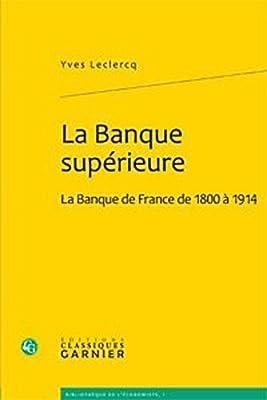 La Banque supérieure : La Banque de France de 1800 à 1914 par Yves Leclercq