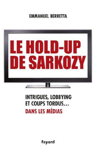 Le hold-up de Sarkozy : Intrigues, lobbying et coups tordus dans les médias (Documents)