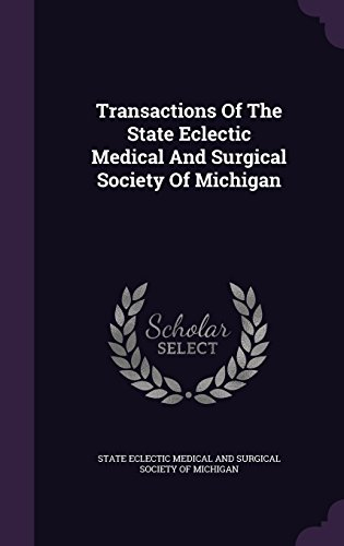 Transactions Of The State Eclectic Medical And Surgical Society Of Michigan