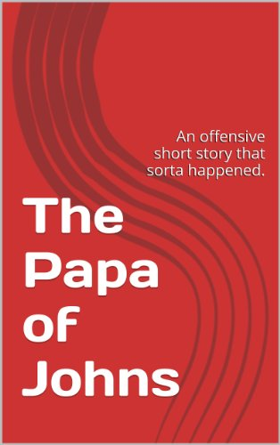 the-papa-of-johns-an-offensive-short-story-that-sorta-happened