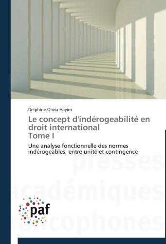 Le concept d'indérogeabilité en droit international Tome I: Une analyse fonctionnelle des normes indérogeables: entre unité et contingence (French Edition)