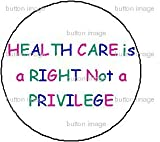 HEALTH CARE IS A RIGHT NOT A PRIVILEGE Pinback Button 1.25
