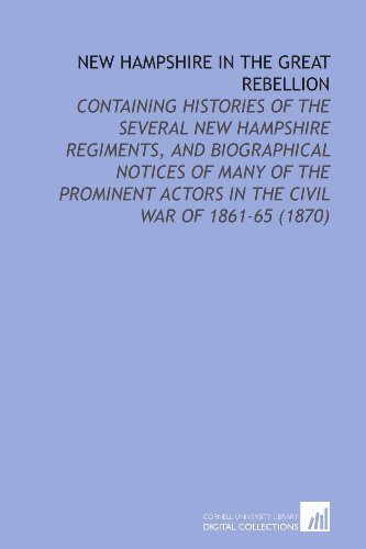 New Hampshire in the Great Rebellion: Containing Histories of the Several New Hampshire Regiments, and Biographical Notices of Many of the Prominent Actors in the Civil War of 1861-65 (1870)