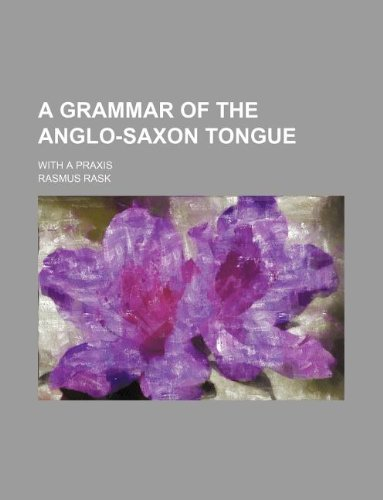 A grammar of the Anglo-Saxon tongue; with a praxis