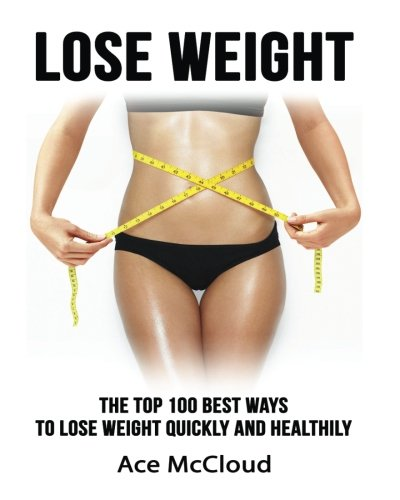 Lose Weight: The Top 100 Best Ways To Lose Weight Quickly and Healthily (Lose Weight Fast & Naturally Through Diet Exercise Nutrition & Motivation For An Energy Charged & Happy Life) (Ace Nutrition compare prices)
