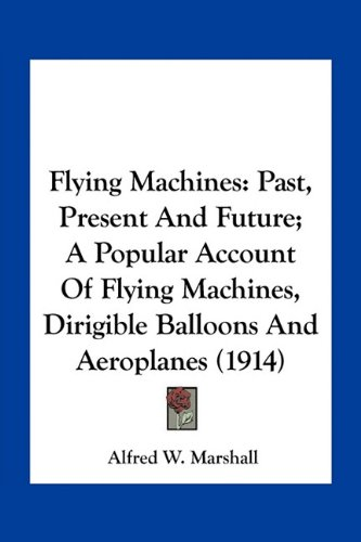 Flying Machines: Past, Present and Future; A Popular Account of Flying Machines, Dirigible Balloons and Aeroplanes (1914)