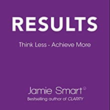 Results: Think Less. Achieve More. Audiobook by Jamie Smart Narrated by Jamie Smart