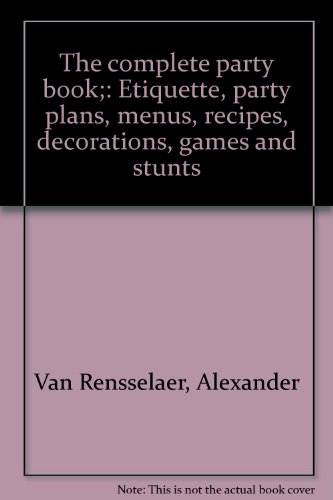 Image for The complete party book;: Etiquette, party plans, menus, recipes, decorations, games and stunts