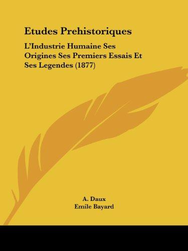 Etudes Prehistoriques: L'Industrie Humaine Ses Origines Ses Premiers Essais Et Ses Legendes (1877)