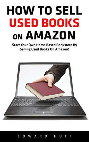 How To Sell Used Books On Amazon: Start Your Own Home Based Bookstore By Selling Used Books On Amazon! (Selling Books On Amazon, Home-Based Bookstore, Making Money Online) (Sell Books Amazon compare prices)