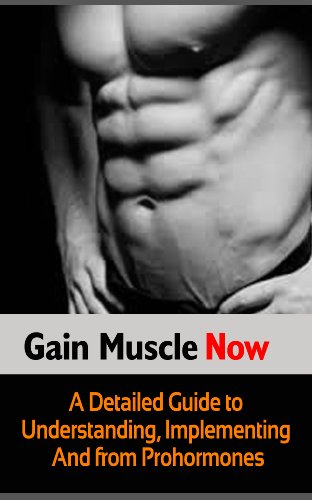 Gain Muscle Now: A Detailed Guide to Understanding, Implementing and Benefitting from Prohormones