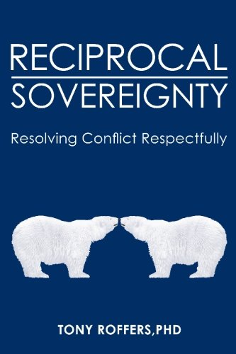 Reciprocal Sovereignty: Resolving Conflict Respectfully, Roffers PhD, Tony