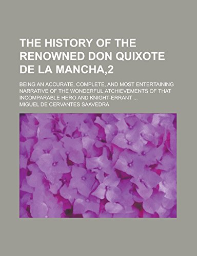 The History of the Renowned Don Quixote de La Mancha,2; Being an Accurate, Complete, and Most Entertaining Narrative of the Wonderful Atchievements of That Incomparable Hero and Knight-Errant ...