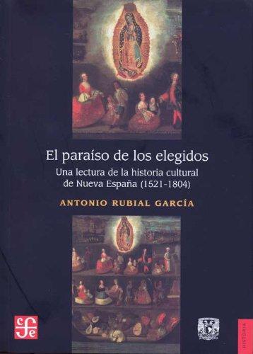 El para so de los elegidos. Una lectura de la historia cultural de Nueva Espa a (1521-1804) (Historia / History) (Spanish Edition)