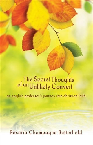 Secret Thoughts of an Unlikely Convert An English Professor's Journey into Christian Faith by Rosaria Champagne Butterfield (2012) Paperback PDF