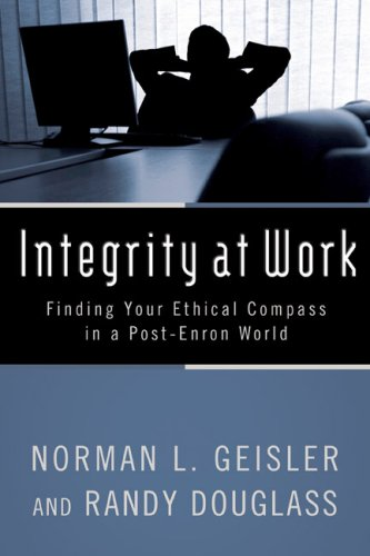 Integrity at Work: Finding Your Ethical Compass in a Post-Enron World, NORMAN L. GEISLER, RANDY DOUGLASS