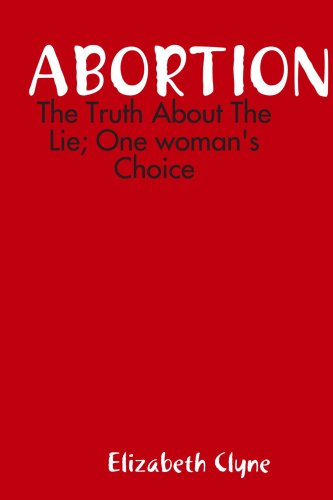 Abortion: The Truth About the Lie; One woman's Choice