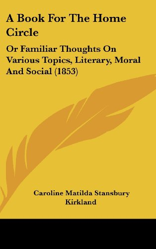 A Book for the Home Circle: Or Familiar Thoughts on Various Topics, Literary, Moral and Social (1853)