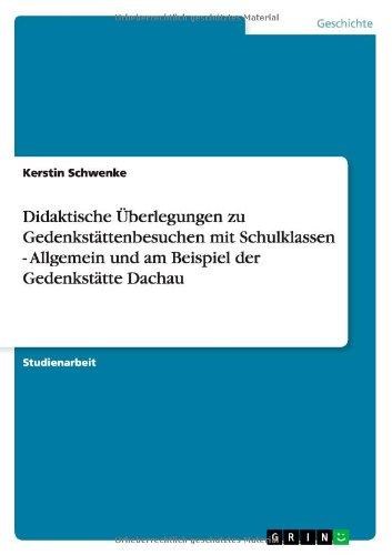 Didaktische Uberlegungen Zu Gedenkstattenbesuchen Mit Schulklassen - Allgemein Und Am Beispiel Der Gedenkstatte Dachau (German Edition)