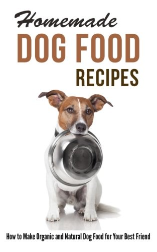 Homemade Dog Food Recipes: How to Make Organic and Natural Dog Food for Your Best Friend (Recipes For Dog Food compare prices)