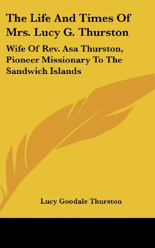 The Life and Times of Mrs. Lucy G. Thurston: Wife of REV. Asa Thurston, Pioneer Missionary to the Sandwich Islands