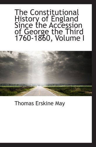 The Constitutional History of England Since the Accession of George the Third 1760-1860, Volume I